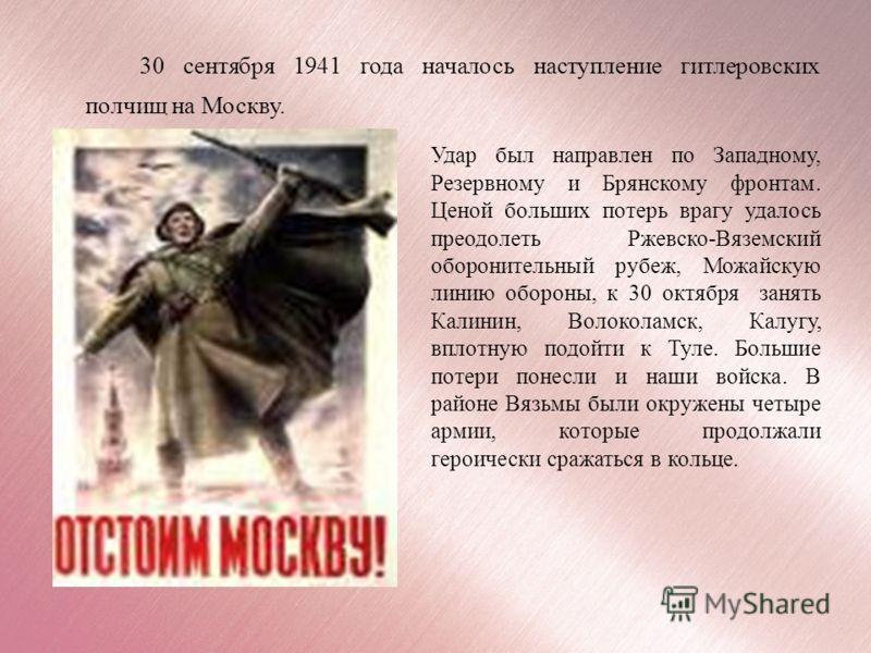 30 сентября 1941 года началось наступление гитлеровских полчищ на Москву. Удар был направлен по Западному, Резервному и Брянскому фронтам. Ценой больших потерь врагу удалось преодолеть Ржевско-Вяземский оборонительный рубеж, Можайскую линию обороны,