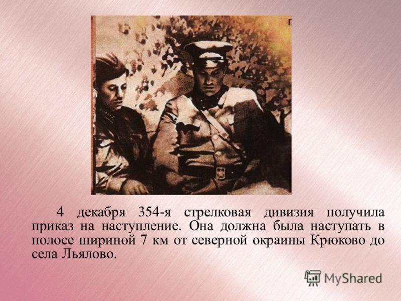 4 декабря 354-я стрелковая дивизия получила приказ на наступление. Она должна была наступать в полосе шириной 7 км от северной окраины Крюково до села Льялово.
