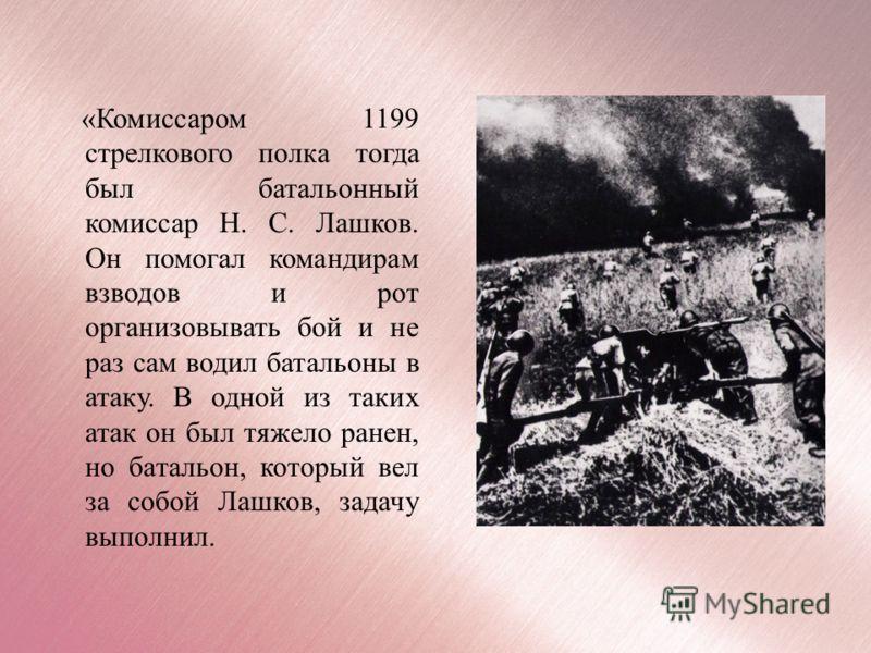 «Комиссаром 1199 стрелкового полка тогда был батальонный комиссар Н. С. Лашков. Он помогал командирам взводов и рот организовывать бой и не раз сам водил батальоны в атаку. В одной из таких атак он был тяжело ранен, но батальон, который вел за собой