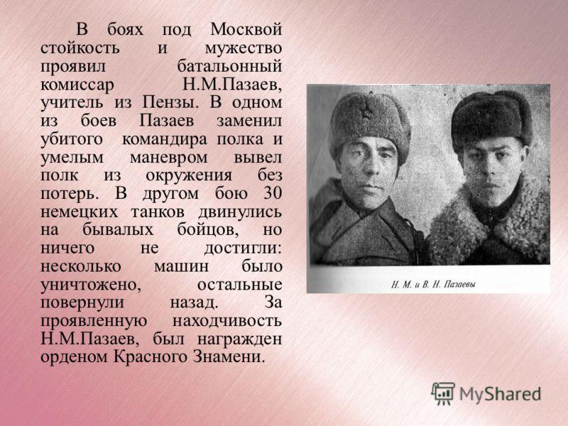 В боях под Москвой стойкость и мужество проявил батальонный комиссар Н.М.Пазаев, учитель из Пензы. В одном из боев Пазаев заменил убитого командира полка и умелым маневром вывел полк из окружения без потерь. В другом бою 30 немецких танков двинулись