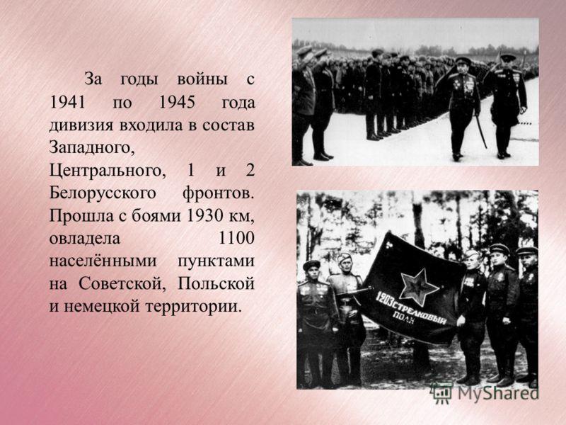 За годы войны с 1941 по 1945 года дивизия входила в состав Западного, Центрального, 1 и 2 Белорусского фронтов. Прошла с боями 1930 км, овладела 1100 населёнными пунктами на Советской, Польской и немецкой территории.