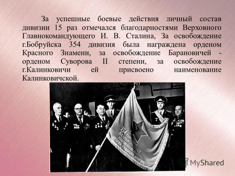 За успешные боевые действия личный состав дивизии 15 раз отмечался благодарностями Верховного Главнокомандующего И. В. Сталина, За освобождение г.Бобруйска 354 дивизия была награждена орденом Красного Знамени, за освобождение Барановичей - орденом Су