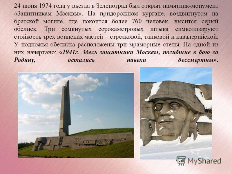 24 июня 1974 года у въезда в Зеленоград был открыт памятник-монумент «Защитникам Москвы». На придорожном кургане, воздвигнутом на братской могиле, где покоится более 760 человек, высится серый обелиск. Три сомкнутых сорокаметровых штыка символизируют