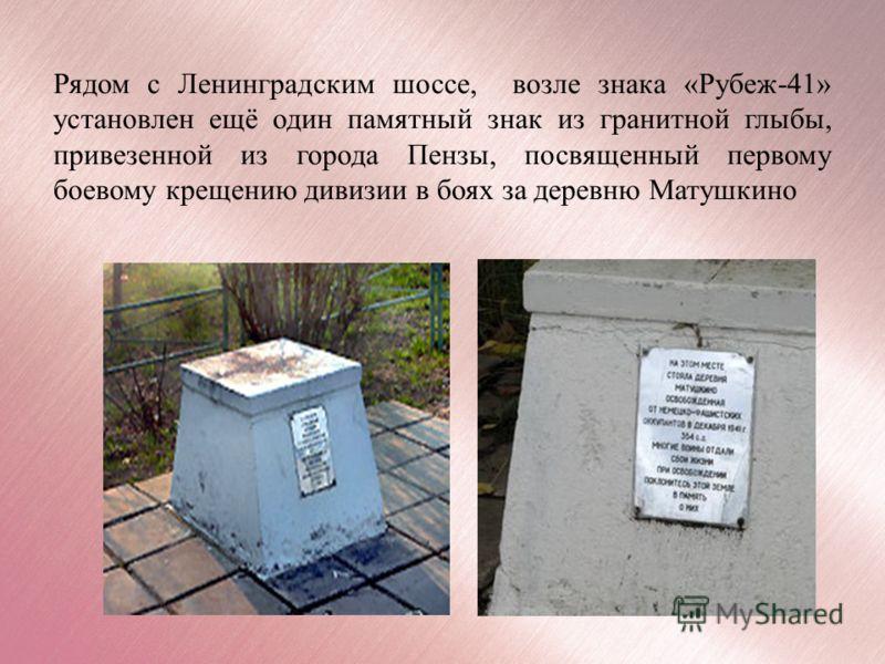 Рядом с Ленинградским шоссе, возле знака «Рубеж-41» установлен ещё один памятный знак из гранитной глыбы, привезенной из города Пензы, посвященный первому боевому крещению дивизии в боях за деревню Матушкино