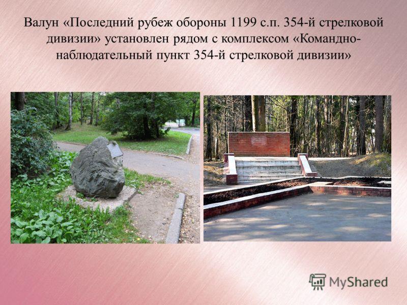 Валун «Последний рубеж обороны 1199 с.п. 354-й стрелковой дивизии» установлен рядом с комплексом «Командно- наблюдательный пункт 354-й стрелковой дивизии»