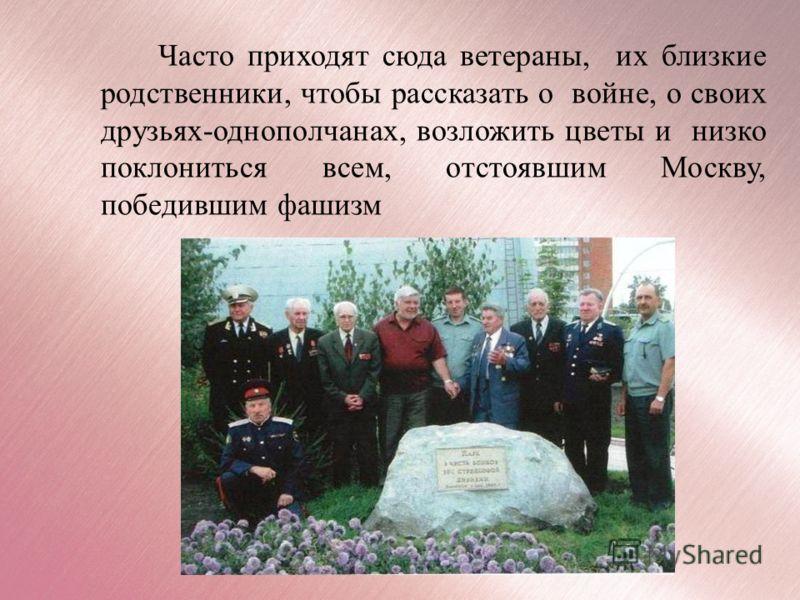 Часто приходят сюда ветераны, их близкие родственники, чтобы рассказать о войне, о своих друзьях-однополчанах, возложить цветы и низко поклониться всем, отстоявшим Москву, победившим фашизм