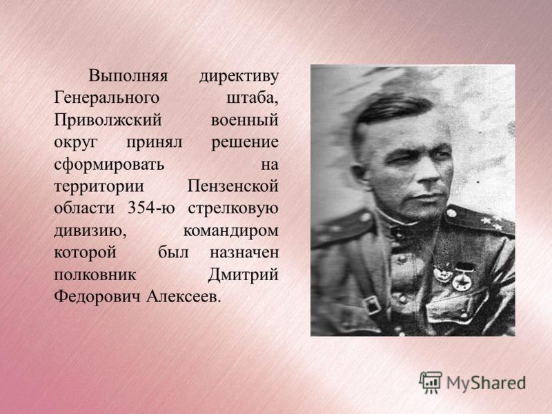 Выполняя директиву Генерального штаба, Приволжский военный округ принял решение сформировать на территории Пензенской области 354-ю стрелковую дивизию, командиром которой был назначен полковник Дмитрий Федорович Алексеев.