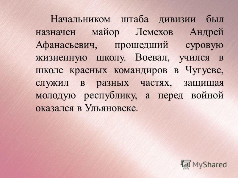 Начальником штаба дивизии был назначен майор Лемехов Андрей Афанасьевич, прошедший суровую жизненную школу. Воевал, учился в школе красных командиров в Чугуеве, служил в разных частях, защищая молодую республику, а перед войной оказался в Ульяновске.