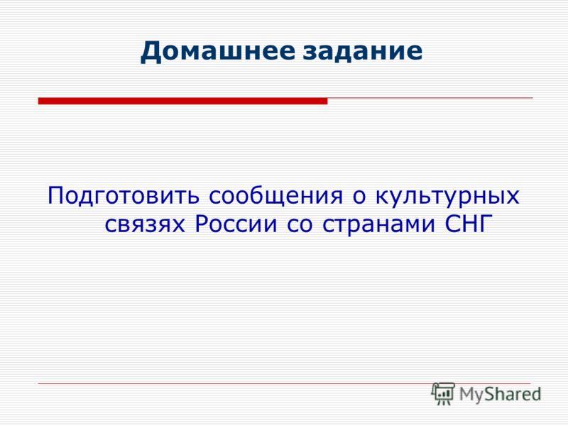 Домашнее задание Подготовить сообщения о культурных связях России со странами СНГ