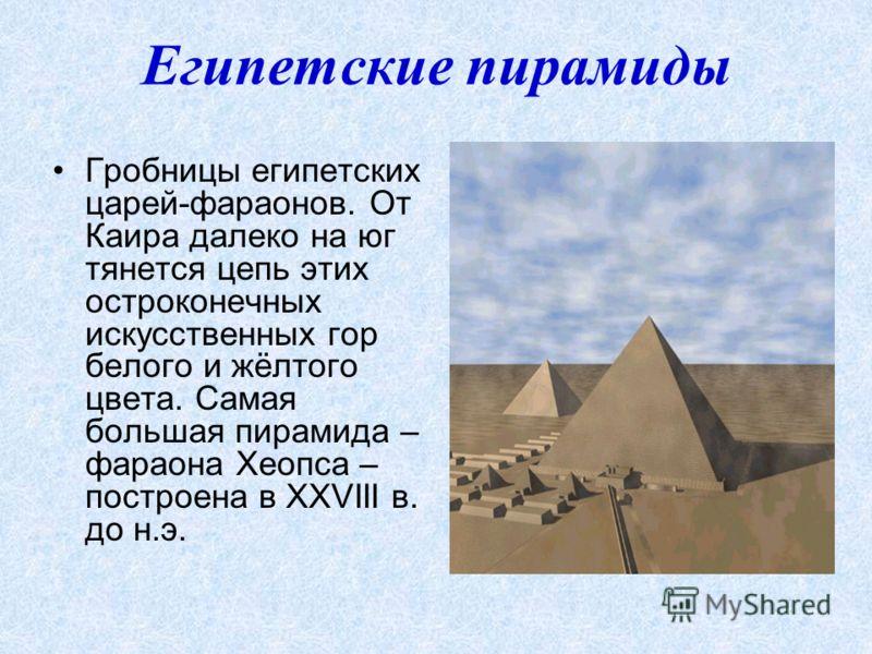 Египетские пирамиды Гробницы египетских царей-фараонов. От Каира далеко на юг тянется цепь этих остроконечных искусственных гор белого и жёлтого цвета. Самая большая пирамида – фараона Хеопса – построена в XXVIII в. до н.э.