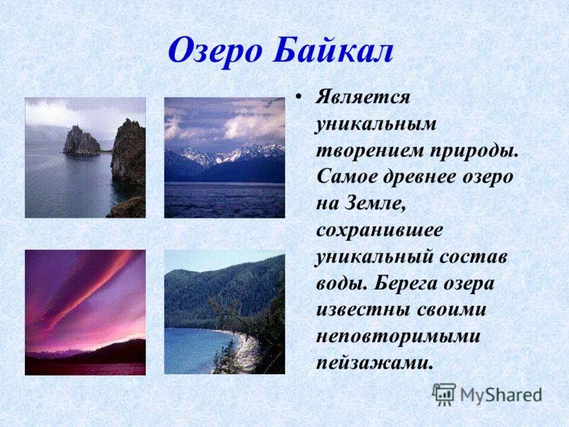 Озеро Байкал Является уникальным творением природы. Самое древнее озеро на Земле, сохранившее уникальный состав воды. Берега озера известны своими неповторимыми пейзажами.