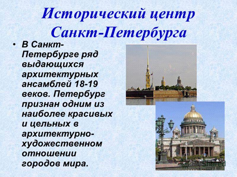 Исторический центр Санкт-Петербурга В Санкт- Петербурге ряд выдающихся архитектурных ансамблей 18-19 веков. Петербург признан одним из наиболее красивых и цельных в архитектурно- художественном отношении городов мира.