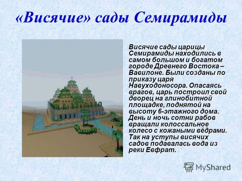 «Висячие» сады Семирамиды Висячие сады царицы Семирамиды находились в самом большом и богатом городе Древнего Востока – Вавилоне. Были созданы по приказу царя Навуходоносора. Опасаясь врагов, царь построил свой дворец на глинобитной площадке, поднято