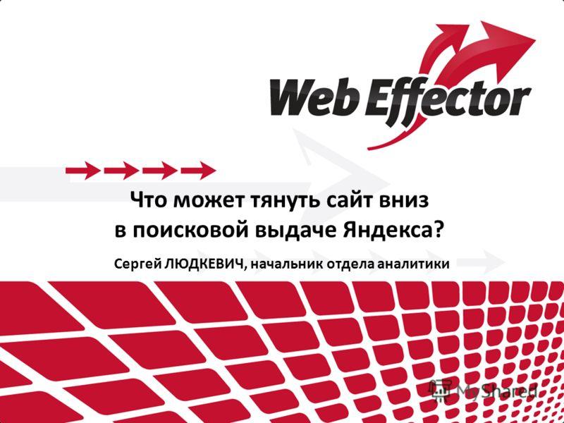 Что может тянуть сайт вниз в поисковой выдаче Яндекса? Сергей ЛЮДКЕВИЧ, начальник отдела аналитики