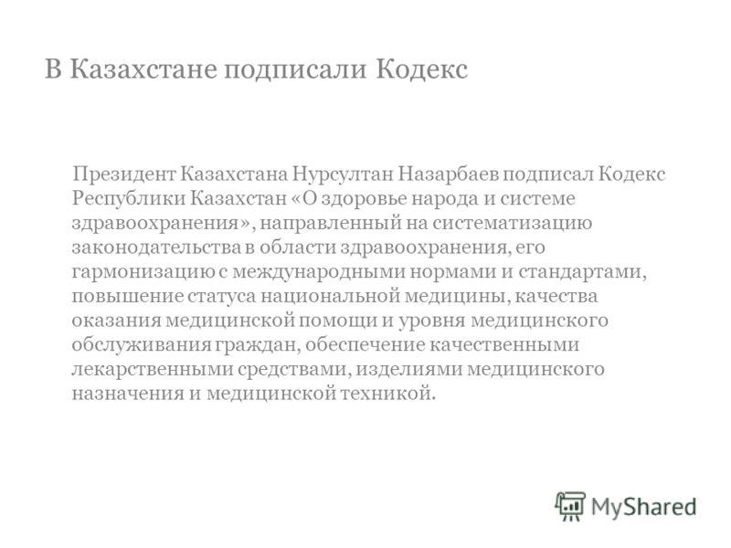 В Казахстане подписали Кодекс Президент Казахстана Нурсултан Назарбаев подписал Кодекс Республики Казахстан «О здоровье народа и системе здравоохранения», направленный на систематизацию законодательства в области здравоохранения, его гармонизацию с м
