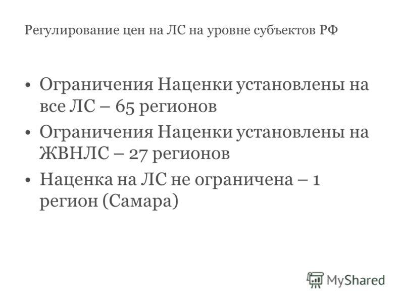 Ограничения Наценки установлены на все ЛС – 65 регионов Ограничения Наценки установлены на ЖВНЛС – 27 регионов Наценка на ЛС не ограничена – 1 регион (Самара) Регулирование цен на ЛС на уровне субъектов РФ