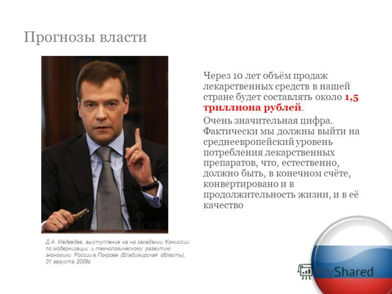Прогнозы власти Через 10 лет объём продаж лекарственных средств в нашей стране будет составлять около 1,5 триллиона рублей. Очень значительная цифра. Фактически мы должны выйти на среднеевропейский уровень потребления лекарственных препаратов, что, е