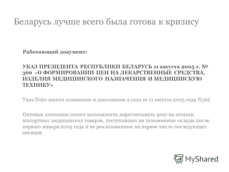 Беларусь лучше всего была готова к кризису Работающий документ: УКАЗ ПРЕЗИДЕНТА РЕСПУБЛИКИ БЕЛАРУСЬ 11 августа 2005 г. 366 «О ФОРМИРОВАНИИ ЦЕН НА ЛЕКАРСТВЕННЫЕ СРЕДСТВА, ИЗДЕЛИЯ МЕДИЦИНСКОГО НАЗНАЧЕНИЯ И МЕДИЦИНСКУЮ ТЕХНИКУ» Указ N160 вносит изменени