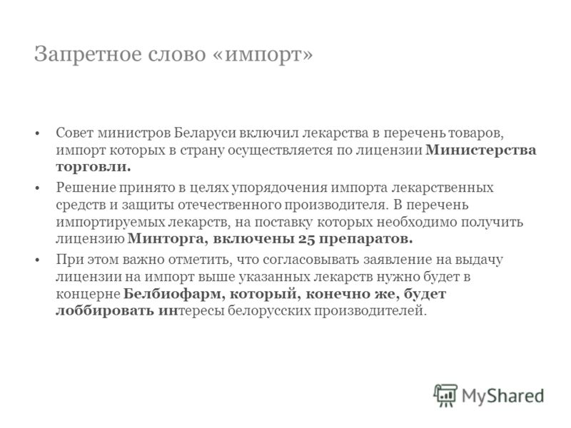 Запретное слово «импорт» Совет министров Беларуси включил лекарства в перечень товаров, импорт которых в страну осуществляется по лицензии Министерства торговли. Решение принято в целях упорядочения импорта лекарственных средств и защиты отечественно