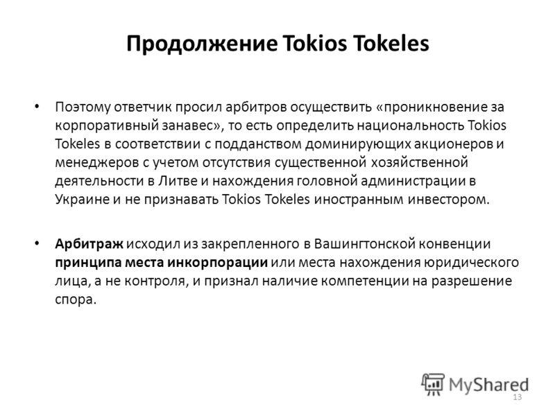 Продолжение Tokios Tokeles Поэтому ответчик просил арбитров осуществить «проникновение за корпоративный занавес», то есть определить национальность Tokios Tokeles в соответствии с подданством доминирующих акционеров и менеджеров с учетом отсутствия с