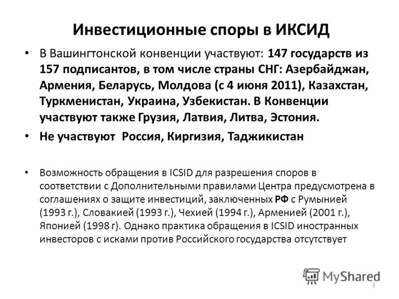 Инвестиционные споры в ИКСИД В Вашингтонской конвенции участвуют: 147 государств из 157 подписантов, в том числе страны СНГ: Азербайджан, Армения, Беларусь, Молдова (с 4 июня 2011), Казахстан, Туркменистан, Украина, Узбекистан. В Конвенции участвуют