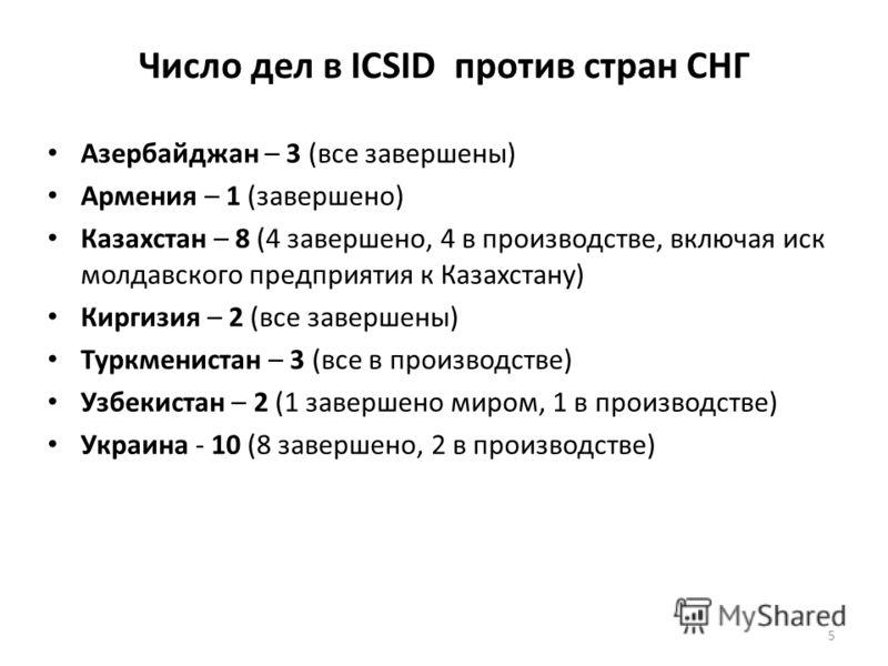 Число дел в ICSID против стран СНГ Азербайджан – 3 (все завершены) Армения – 1 (завершено) Казахстан – 8 (4 завершено, 4 в производстве, включая иск молдавского предприятия к Казахстану) Киргизия – 2 (все завершены) Туркменистан – 3 (все в производст