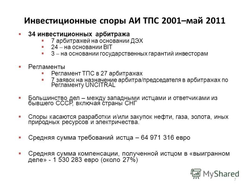 Инвестиционные споры АИ ТПС 2001–май 2011 34 инвестиционных арбитража 7 арбитражей на основании ДЭХ 24 – на основании BIT 3 – на основании государственных гарантий инвесторам Регламенты Регламент ТПС в 27 арбитражах 7 заявок на назначение арбитра/пре