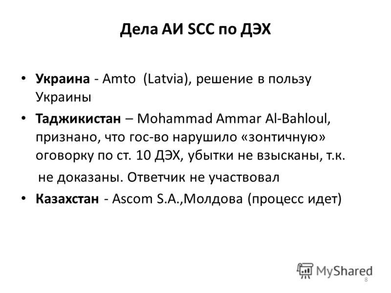 Дела АИ SCC по ДЭХ Украина - Amto (Latvia), решение в пользу Украины Таджикистан – Mohammad Ammar Al-Bahloul, признано, что гос-во нарушило «зонтичную» оговорку по ст. 10 ДЭХ, убытки не взысканы, т.к. не доказаны. Ответчик не участвовал Казахстан - A
