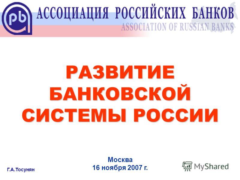 РАЗВИТИЕ БАНКОВСКОЙ СИСТЕМЫ РОССИИ Г.А.Тосунян Москва 16 ноября 2007 г.