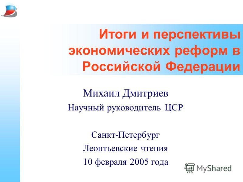 Итоги и перспективы экономических реформ в Российской Федерации Михаил Дмитриев Научный руководитель ЦСР Санкт-Петербург Леонтьевские чтения 10 февраля 2005 года