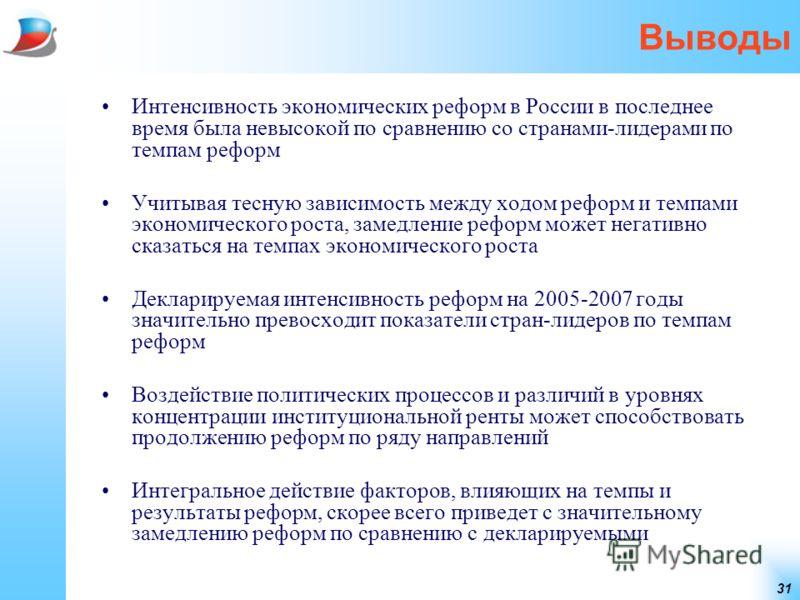 31 Выводы Интенсивность экономических реформ в России в последнее время была невысокой по сравнению со странами-лидерами по темпам реформ Учитывая тесную зависимость между ходом реформ и темпами экономического роста, замедление реформ может негативно