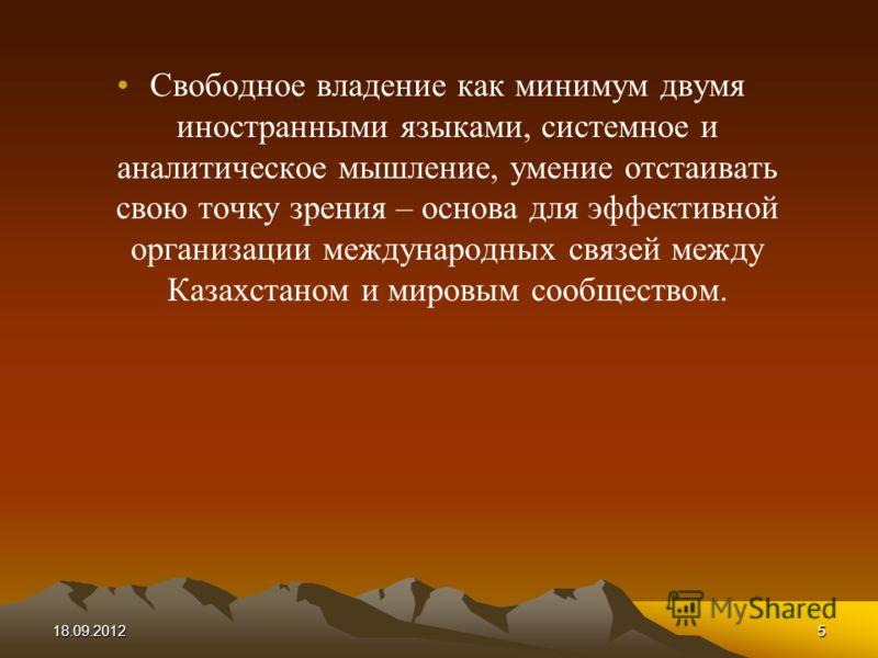 5 Свободное владение как минимум двумя иностранными языками, системное и аналитическое мышление, умение отстаивать свою точку зрения – основа для эффективной организации международных связей между Казахстаном и мировым сообществом.