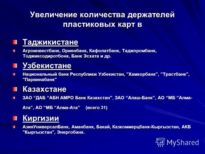 Увеличение количества держателей пластиковых карт в Таджикистане Агроинвестбанк, Ориенбанк, Кафолатбанк, Таджпромбанк, Тоджиксодиротбонк, Банк Эсхата и др. Узбекистане Национальный банк Республики Узбекистан,