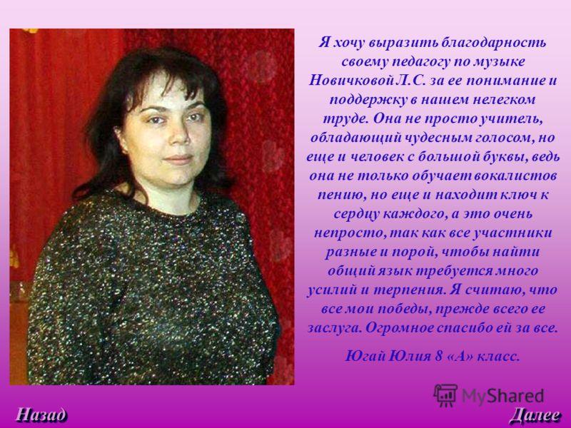 Я хочу выразить благодарность своему педагогу по музыке Новичковой Л.С. за ее понимание и поддержку в нашем нелегком труде. Она не просто учитель, обладающий чудесным голосом, но еще и человек с большой буквы, ведь она не только обучает вокалистов пе