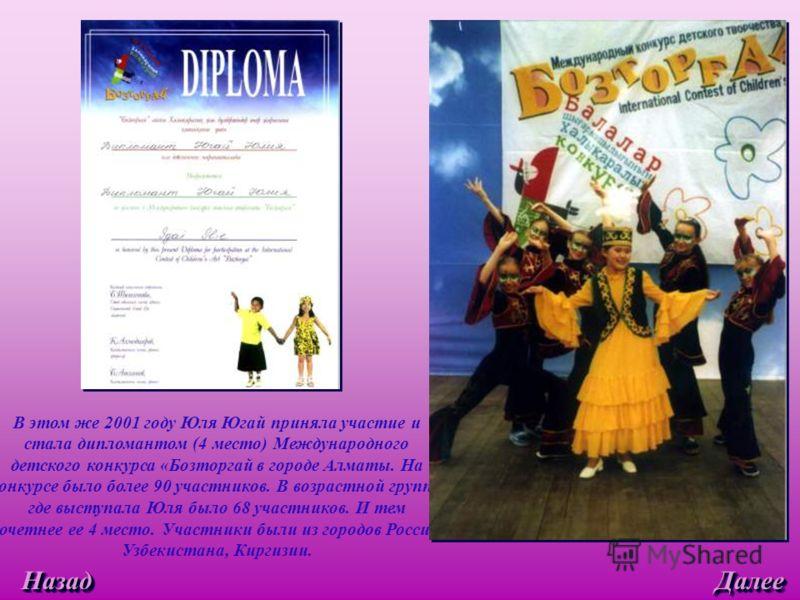 В этом же 2001 году Юля Югай приняла участие и стала дипломантом (4 место) Международного детского конкурса «Бозторгай в городе Алматы. На конкурсе было более 90 участников. В возрастной группе, где выступала Юля было 68 участников. И тем почетнее ее