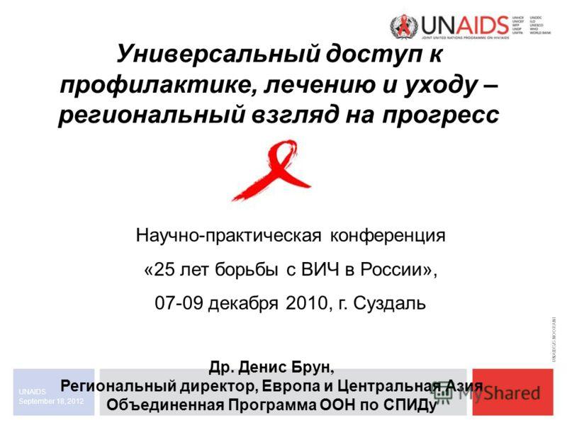 September 18, 2012 UNAIDS Универсальный доступ к профилактике, лечению и уходу – региональный взгляд на прогресс UNAIDS/S.NOORANI Др. Денис Брун, Региональный директор, Европа и Центральная Азия Объединенная Программа ООН по СПИДу Научно-практическая
