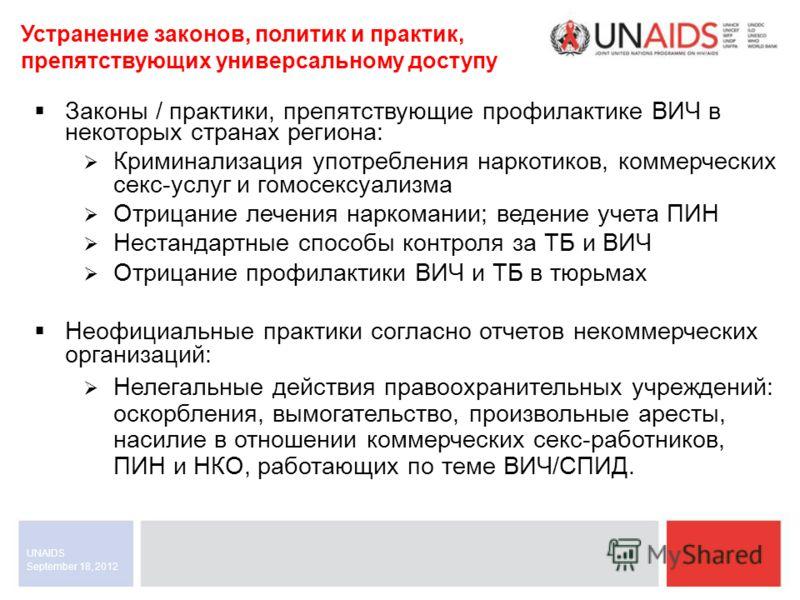 September 18, 2012 UNAIDS Законы / практики, препятствующие профилактике ВИЧ в некоторых странах региона: Криминализация употребления наркотиков, коммерческих секс-услуг и гомосексуализма Отрицание лечения наркомании; ведение учета ПИН Нестандартные