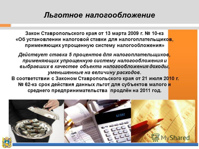 Льготное налогообложение Закон Ставропольского края от 13 марта 2009 г. 10-кз «Об установлении налоговой ставки для налогоплательщиков, применяющих упрощенную систему налогообложения» Действует ставка 5 процентов для налогоплательщиков, применяющих у
