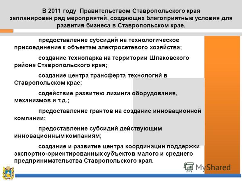 В 2011 году Правительством Ставропольского края запланирован ряд мероприятий, создающих благоприятные условия для развития бизнеса в Ставропольском крае. предоставление субсидий на технологическое присоединение к объектам электросетевого хозяйства; с