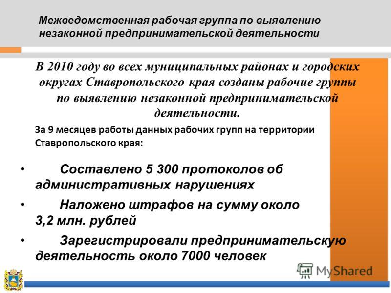 В 2010 году во всех муниципальных районах и городских округах Ставропольского края созданы рабочие группы по выявлению незаконной предпринимательской деятельности. За 9 месяцев работы данных рабочих групп на территории Ставропольского края: Составлен