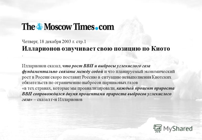 Четверг, 18 декабря 2003 г. стр.1 Илларионов озвучивает свою позицию по Киото. Илларионов сказал, что рост ВВП и выбросы углекислого газа фундаментально связаны между собой и что планируемый экономический рост в России скоро поставит Россию в ситуаци