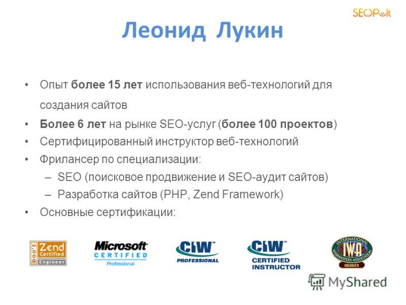 Леонид Лукин Опыт более 15 лет использования веб-технологий для создания сайтов Более 6 лет на рынке SEO-услуг (более 100 проектов) Сертифицированный инструктор веб-технологий Фрилансер по специализации: –SEO (поисковое продвижение и SEO-аудит сайтов