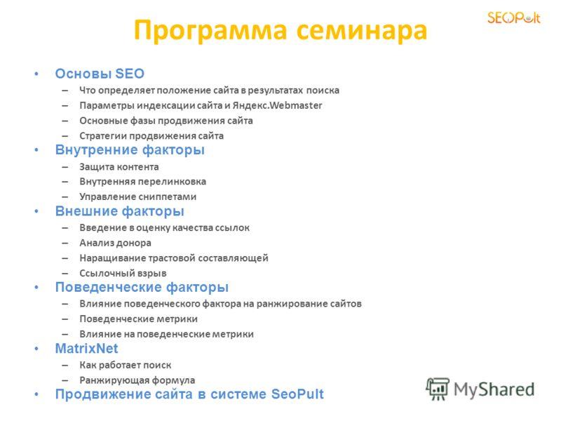 Программа семинара Основы SEO – Что определяет положение сайта в результатах поиска – Параметры индексации сайта и Яндекс.Webmaster – Основные фазы продвижения сайта – Стратегии продвижения сайта Внутренние факторы – Защита контента – Внутренняя пере