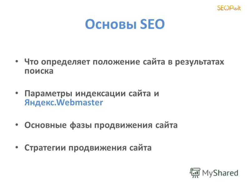 Основы SEO Что определяет положение сайта в результатах поиска Параметры индексации сайта и Яндекс.Webmaster Основные фазы продвижения сайта Стратегии продвижения сайта