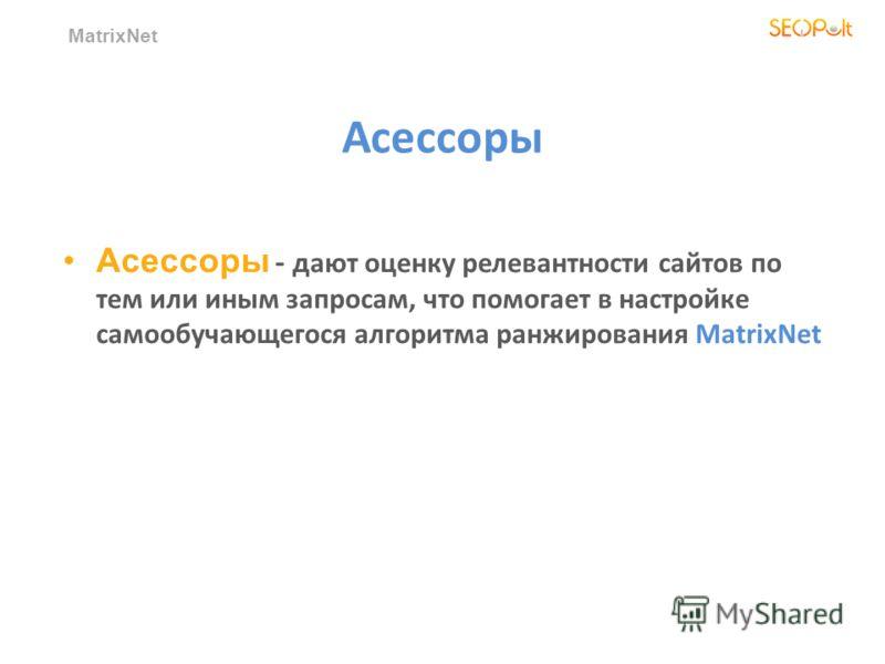 MatrixNet Асессоры Асессоры - дают оценку релевантности сайтов по тем или иным запросам, что помогает в настройке самообучающегося алгоритма ранжирования MatrixNet