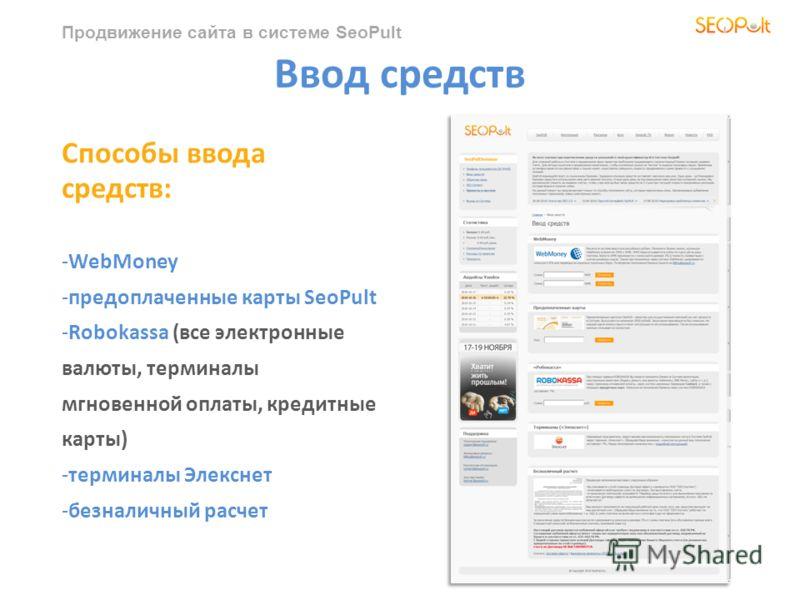 Продвижение сайта в системе SeoPult Ввод средств Способы ввода средств: -WebMoney -предоплаченные карты SeoPult -Robokassa (все электронные валюты, терминалы мгновенной оплаты, кредитные карты) -терминалы Элекснет -безналичный расчет