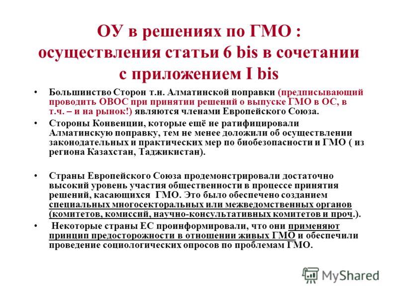 ОУ в решениях по ГМО : осуществления статьи 6 bis в сочетании с приложением I bis Большинство Сторон т.н. Алматинской поправки (предписывающий проводить ОВОС при принятии решений о выпуске ГМО в ОС, в т.ч. – и на рынок!) являются членами Европейского