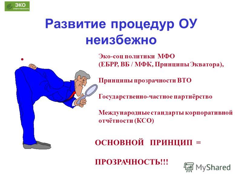 Развитие процедур ОУ неизбежно ОСНОВНОЙ ПРИНЦИП = ПРОЗРАЧНОСТЬ!!! Эко-соц политики МФО (ЕБРР, ВБ / МФК, Принципы Экватора), Принципы прозрачности ВТО Государственно-частное партнёрство Международные стандарты корпоративной отчётности (КСО)