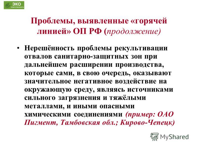 Проблемы, выявленные «горячей линией» ОП РФ (продолжение) Нерешённость проблемы рекультивации отвалов санитарно-защитных зон при дальнейшем расширении производства, которые сами, в свою очередь, оказывают значительное негативное воздействие на окружа