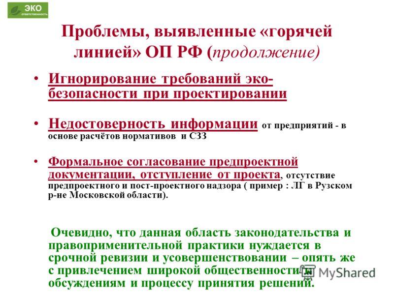 Проблемы, выявленные «горячей линией» ОП РФ (продолжение) Игнорирование требований эко- безопасности при проектировании Недостоверность информации от предприятий - в основе расчётов нормативов и СЗЗ Формальное согласование предпроектной документации,